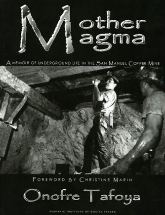 Onofre Tafoya's book Mother Magma tells of his years working underground at the San Manuel Copper Mine, northeast of Tucson, Ariz.